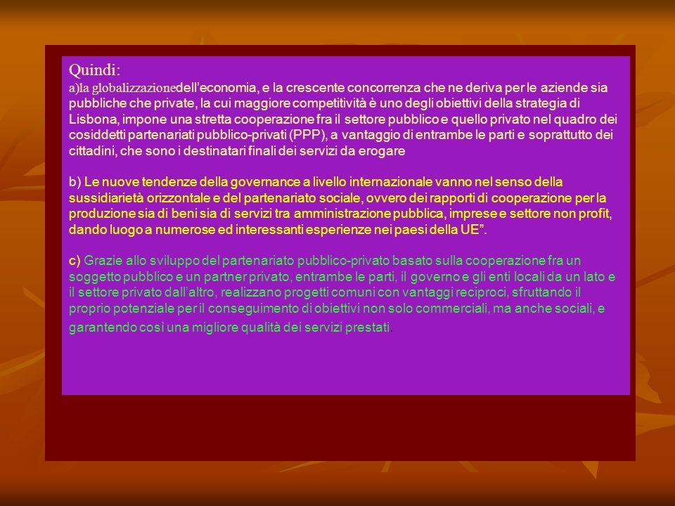 Quindi: a)la globalizzazione delleconomia, e la crescente concorrenza che ne deriva per le aziende sia pubbliche che private, la cui maggiore competitività è uno degli obiettivi della strategia di Lisbona, impone una stretta cooperazione fra il settore pubblico e quello privato nel quadro dei cosiddetti partenariati pubblico-privati (PPP), a vantaggio di entrambe le parti e soprattutto dei cittadini, che sono i destinatari finali dei servizi da erogare b) Le nuove tendenze della governance a livello internazionale vanno nel senso della sussidiarietà orizzontale e del partenariato sociale, ovvero dei rapporti di cooperazione per la produzione sia di beni sia di servizi tra amministrazione pubblica, imprese e settore non profit, dando luogo a numerose ed interessanti esperienze nei paesi della UE.