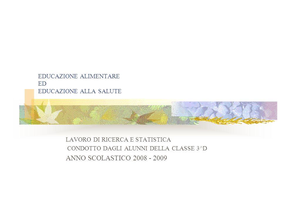 EDUCAZIONE ALIMENTARE ED EDUCAZIONE ALLA SALUTE LAVORO DI RICERCA E STATISTICA CONDOTTO DAGLI ALUNNI DELLA CLASSE 3^D ANNO SCOLASTICO 2008 - 2009