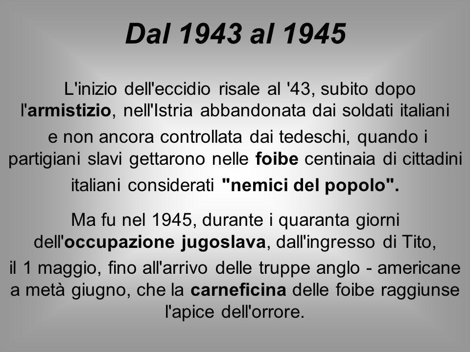 Dal 1943 al 1945 L'inizio dell'eccidio risale al '43, subito dopo l'armistizio, nell'Istria abbandonata dai soldati italiani e non ancora controllata