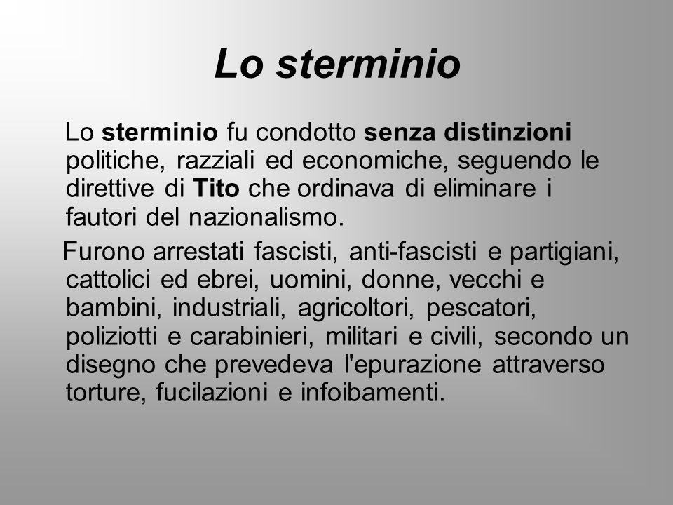 Lo sterminio Lo sterminio fu condotto senza distinzioni politiche, razziali ed economiche, seguendo le direttive di Tito che ordinava di eliminare i f