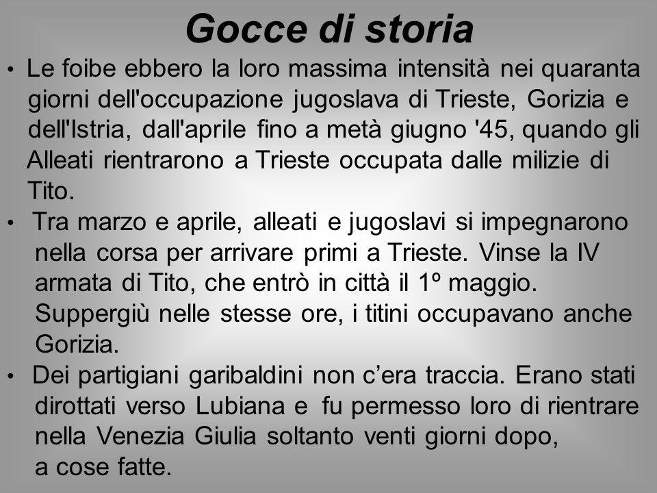 Gocce di storia Le foibe ebbero la loro massima intensità nei quaranta giorni dell'occupazione jugoslava di Trieste, Gorizia e dell'Istria, dall'april