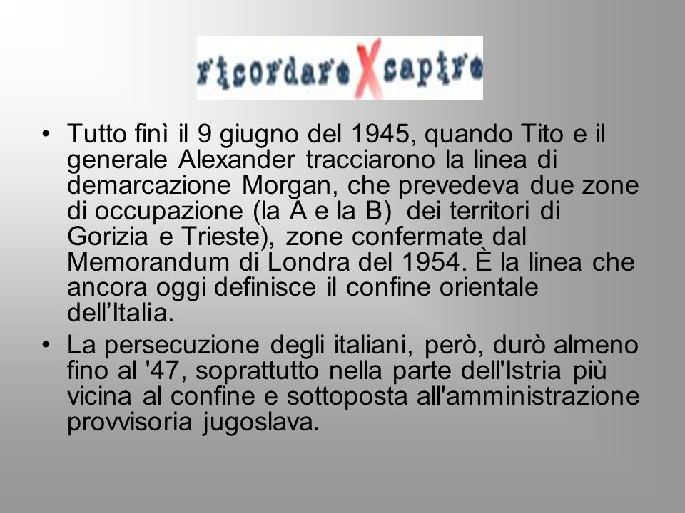 Tutto finì il 9 giugno del 1945, quando Tito e il generale Alexander tracciarono la linea di demarcazione Morgan, che prevedeva due zone di occupazion