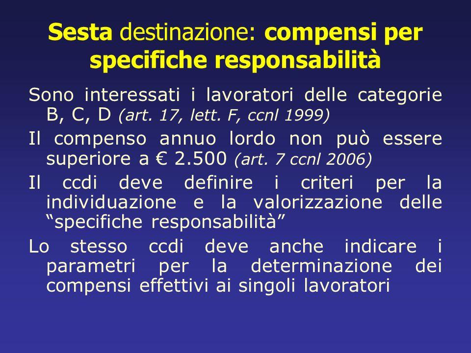 Sesta destinazione: compensi per specifiche responsabilità Sono interessati i lavoratori delle categorie B, C, D (art. 17, lett. F, ccnl 1999) Il comp