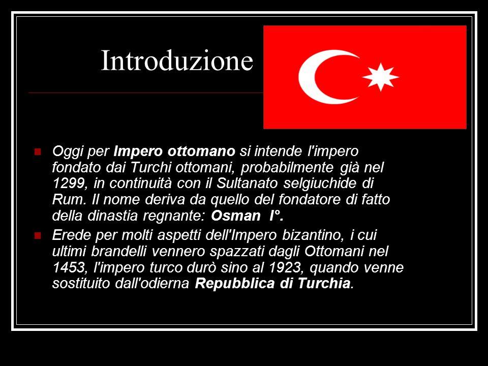 Introduzione Oggi per Impero ottomano si intende l'impero fondato dai Turchi ottomani, probabilmente già nel 1299, in continuità con il Sultanato selg