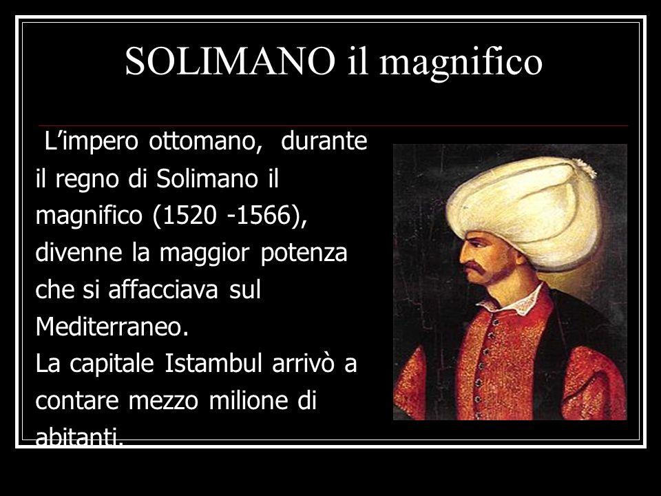 SOLIMANO il magnifico Limpero ottomano, durante il regno di Solimano il magnifico (1520 -1566), divenne la maggior potenza che si affacciava sul Medit