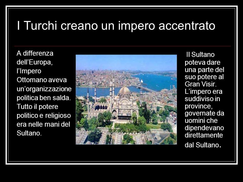I Turchi creano un impero accentrato A differenza dellEuropa, lImpero Ottomano aveva unorganizzazione politica ben salda. Tutto il potere politico e r
