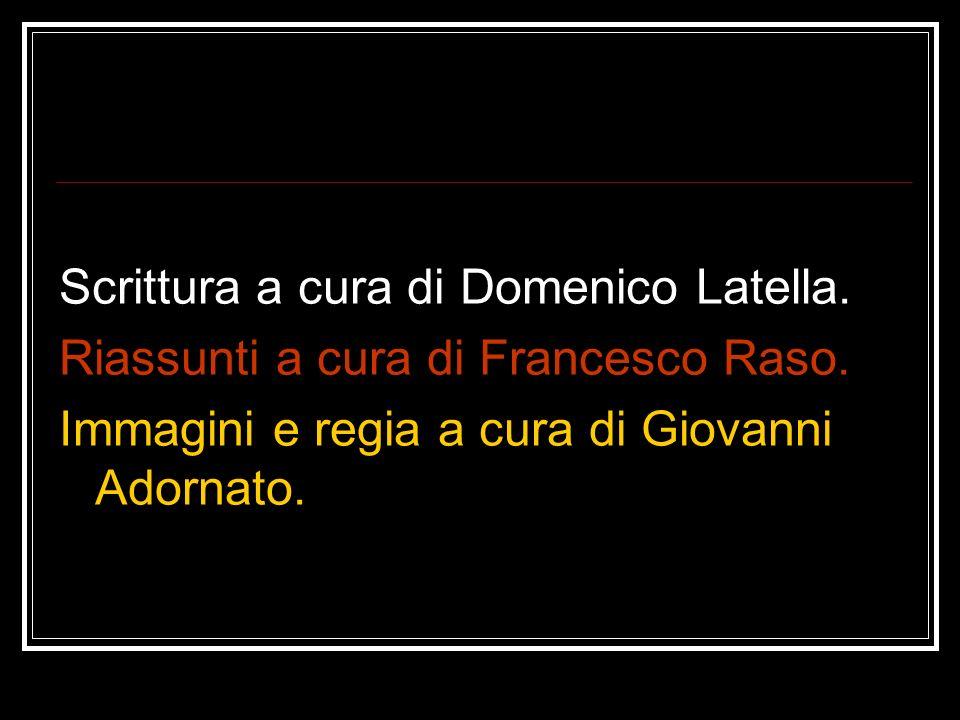 Scrittura a cura di Domenico Latella. Riassunti a cura di Francesco Raso. Immagini e regia a cura di Giovanni Adornato.