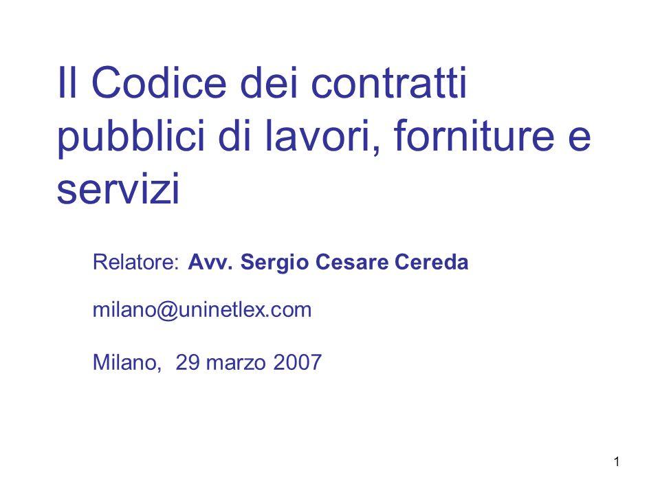 1 Il Codice dei contratti pubblici di lavori, forniture e servizi Relatore: Avv. Sergio Cesare Cereda milano@uninetlex.com Milano, 29 marzo 2007