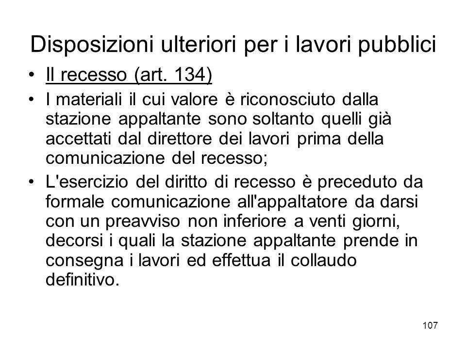 107 Disposizioni ulteriori per i lavori pubblici Il recesso (art. 134) I materiali il cui valore è riconosciuto dalla stazione appaltante sono soltant