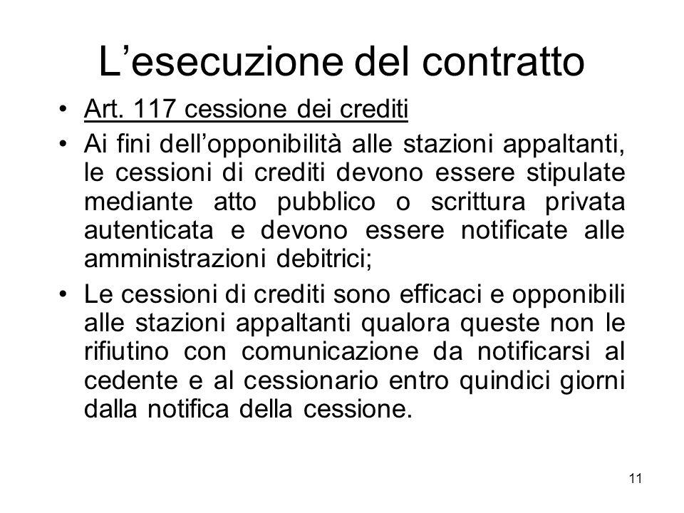 11 Lesecuzione del contratto Art. 117 cessione dei crediti Ai fini dellopponibilità alle stazioni appaltanti, le cessioni di crediti devono essere sti