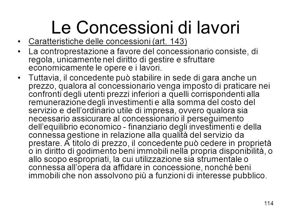 114 Le Concessioni di lavori Caratteristiche delle concessioni (art. 143) La controprestazione a favore del concessionario consiste, di regola, unicam