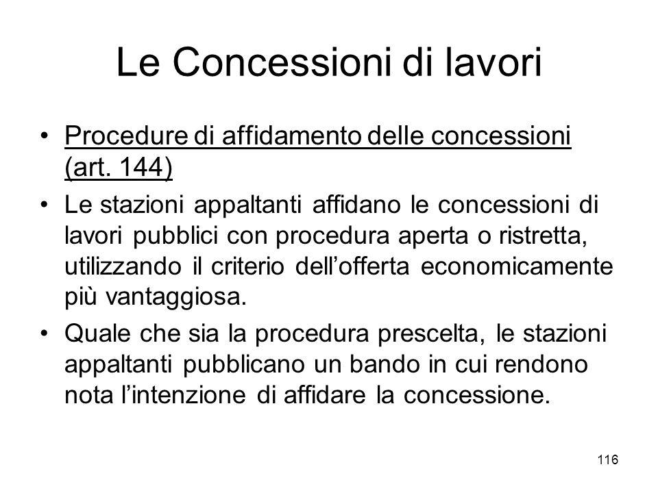 116 Le Concessioni di lavori Procedure di affidamento delle concessioni (art. 144) Le stazioni appaltanti affidano le concessioni di lavori pubblici c