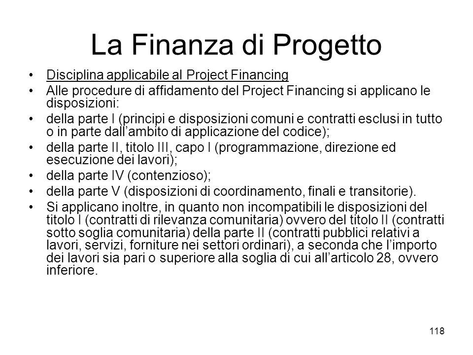 118 La Finanza di Progetto Disciplina applicabile al Project Financing Alle procedure di affidamento del Project Financing si applicano le disposizion