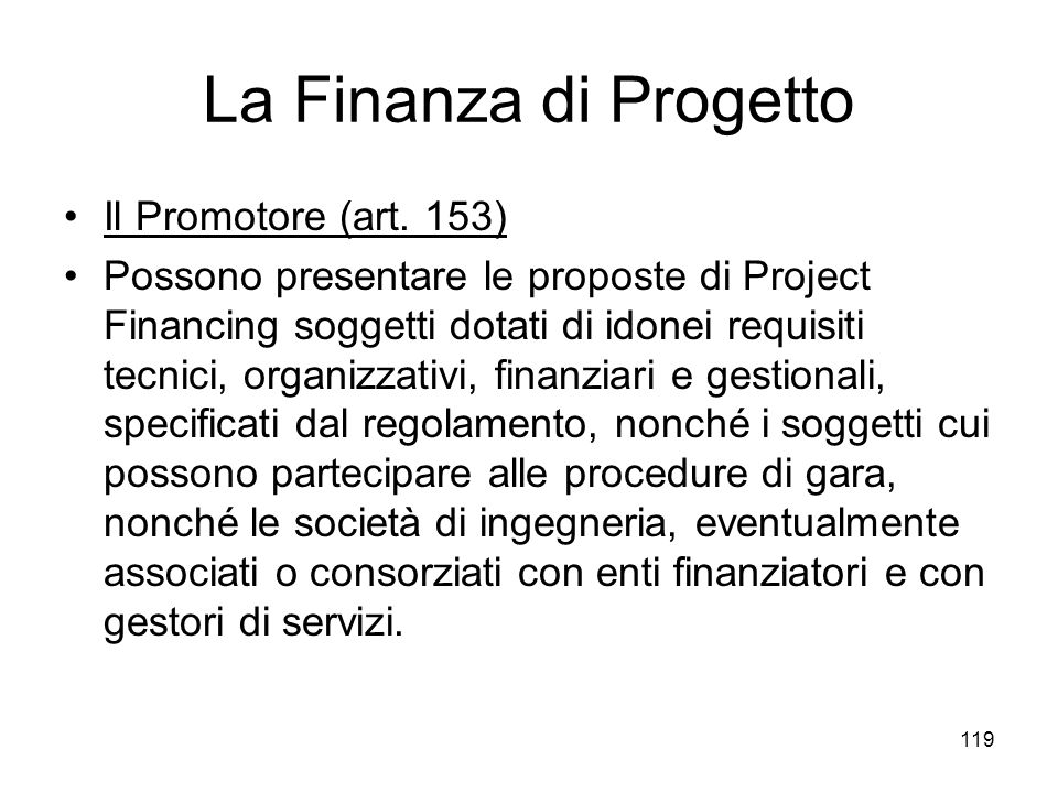 119 La Finanza di Progetto Il Promotore (art. 153) Possono presentare le proposte di Project Financing soggetti dotati di idonei requisiti tecnici, or