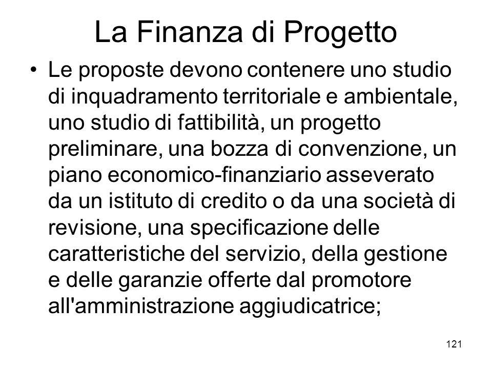 121 La Finanza di Progetto Le proposte devono contenere uno studio di inquadramento territoriale e ambientale, uno studio di fattibilità, un progetto