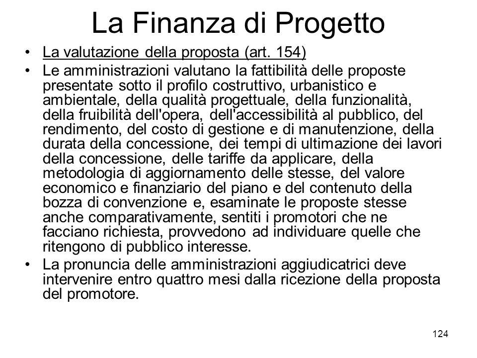 124 La Finanza di Progetto La valutazione della proposta (art. 154) Le amministrazioni valutano la fattibilità delle proposte presentate sotto il prof
