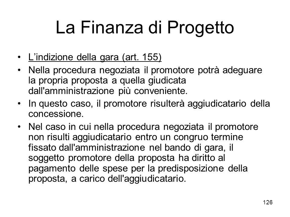 126 La Finanza di Progetto Lindizione della gara (art. 155) Nella procedura negoziata il promotore potrà adeguare la propria proposta a quella giudica