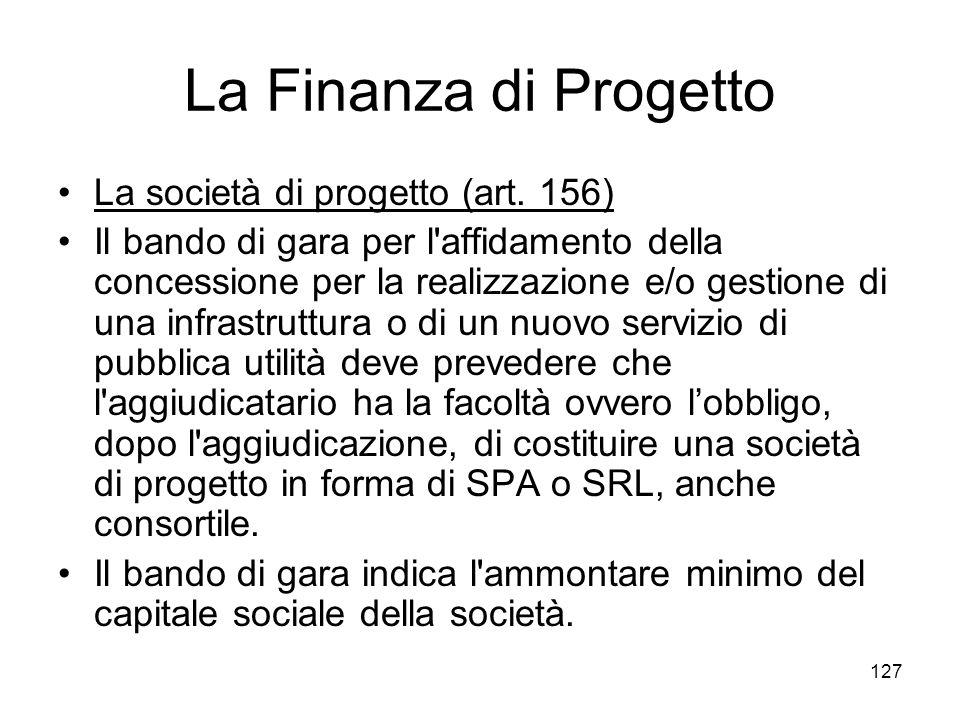 127 La Finanza di Progetto La società di progetto (art. 156) Il bando di gara per l'affidamento della concessione per la realizzazione e/o gestione di