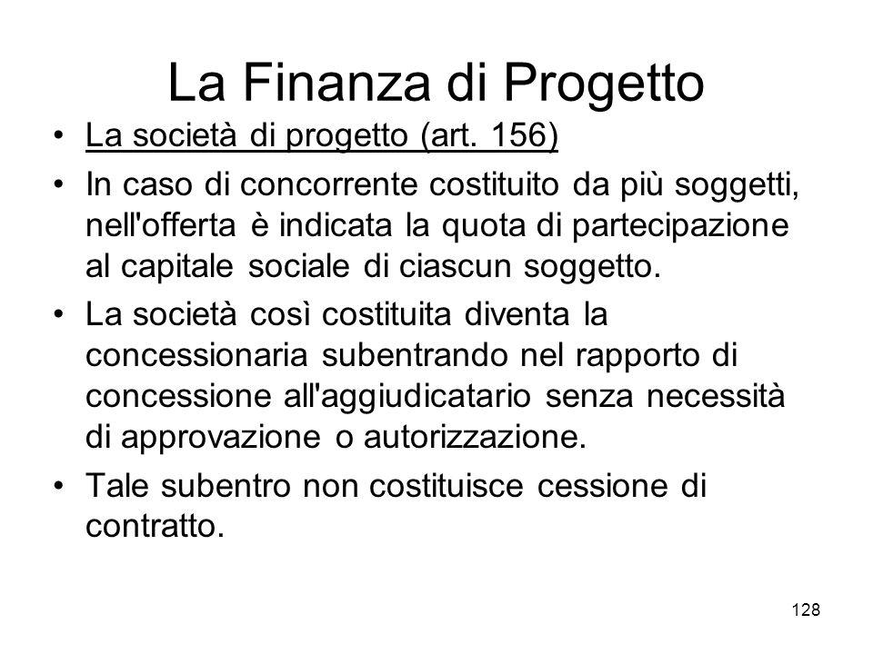 128 La Finanza di Progetto La società di progetto (art. 156) In caso di concorrente costituito da più soggetti, nell'offerta è indicata la quota di pa
