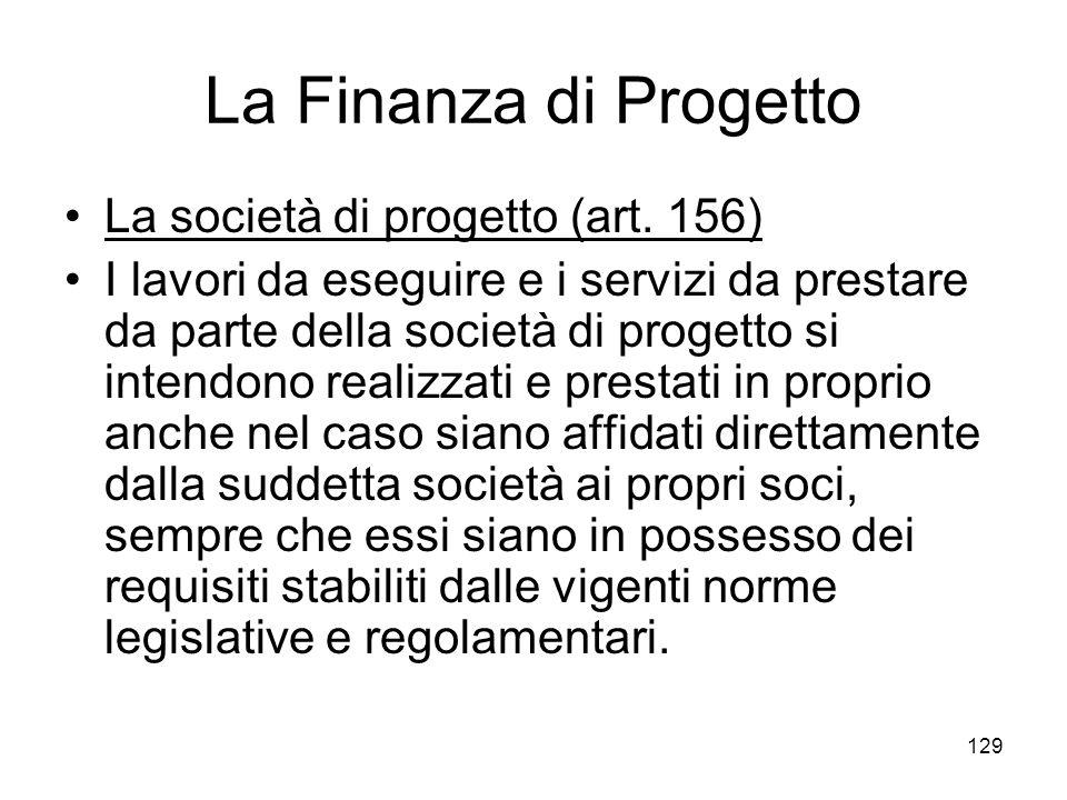 129 La Finanza di Progetto La società di progetto (art. 156) I lavori da eseguire e i servizi da prestare da parte della società di progetto si intend