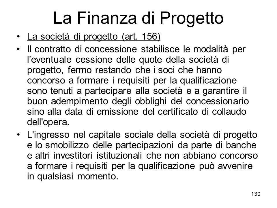 130 La Finanza di Progetto La società di progetto (art. 156) Il contratto di concessione stabilisce le modalità per leventuale cessione delle quote de