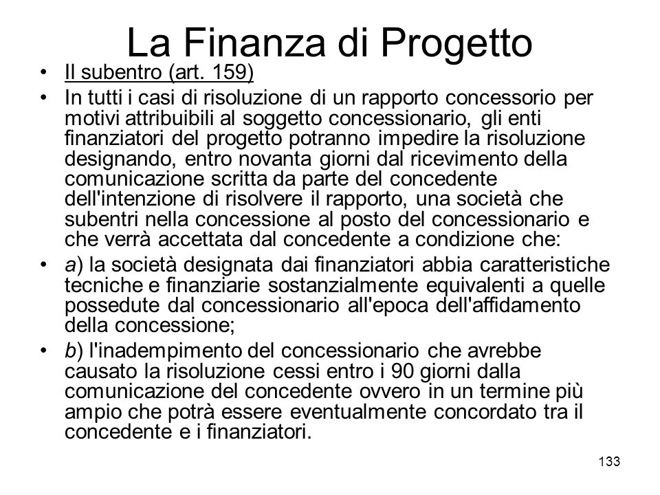 133 La Finanza di Progetto Il subentro (art. 159) In tutti i casi di risoluzione di un rapporto concessorio per motivi attribuibili al soggetto conces