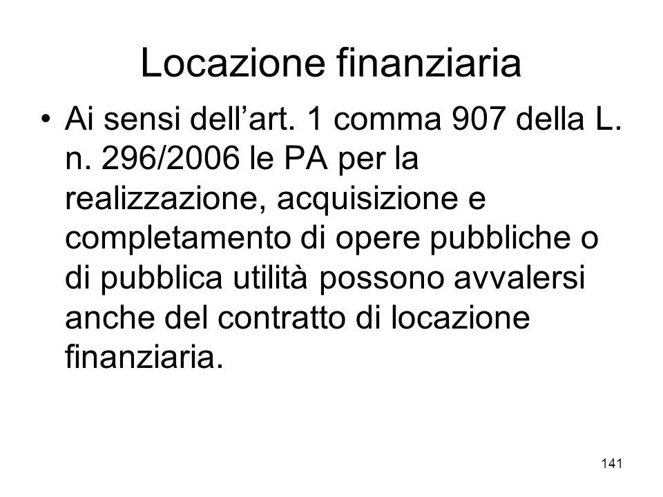 141 Locazione finanziaria Ai sensi dellart. 1 comma 907 della L. n. 296/2006 le PA per la realizzazione, acquisizione e completamento di opere pubblic