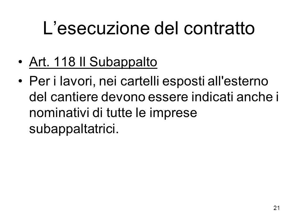 21 Lesecuzione del contratto Art. 118 Il Subappalto Per i lavori, nei cartelli esposti all'esterno del cantiere devono essere indicati anche i nominat