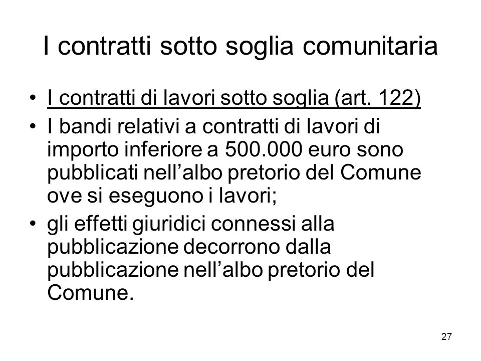 27 I contratti sotto soglia comunitaria I contratti di lavori sotto soglia (art. 122) I bandi relativi a contratti di lavori di importo inferiore a 50