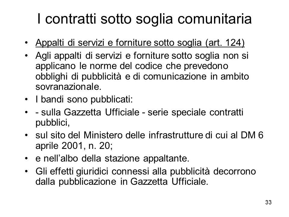 33 I contratti sotto soglia comunitaria Appalti di servizi e forniture sotto soglia (art. 124) Agli appalti di servizi e forniture sotto soglia non si