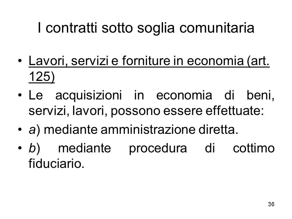 36 I contratti sotto soglia comunitaria Lavori, servizi e forniture in economia (art. 125) Le acquisizioni in economia di beni, servizi, lavori, posso