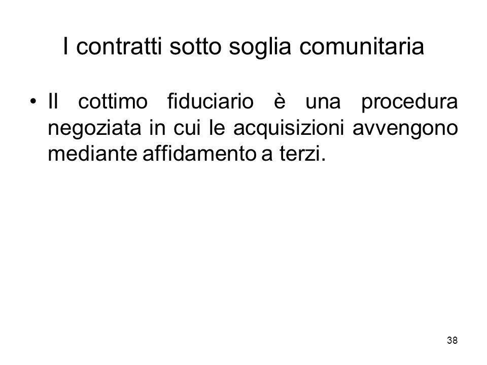 38 I contratti sotto soglia comunitaria Il cottimo fiduciario è una procedura negoziata in cui le acquisizioni avvengono mediante affidamento a terzi.