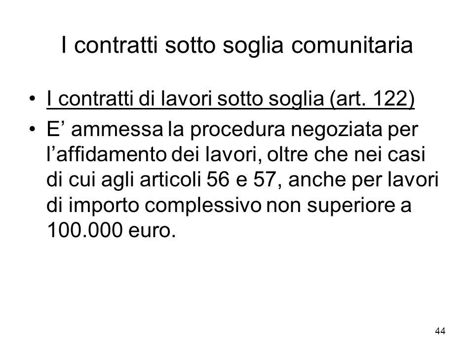 44 I contratti sotto soglia comunitaria I contratti di lavori sotto soglia (art. 122) E ammessa la procedura negoziata per laffidamento dei lavori, ol