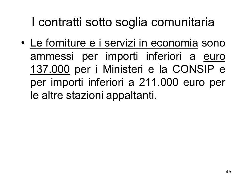45 I contratti sotto soglia comunitaria Le forniture e i servizi in economia sono ammessi per importi inferiori a euro 137.000 per i Ministeri e la CO