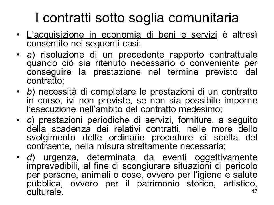47 I contratti sotto soglia comunitaria Lacquisizione in economia di beni e servizi è altresì consentito nei seguenti casi: a) risoluzione di un prece