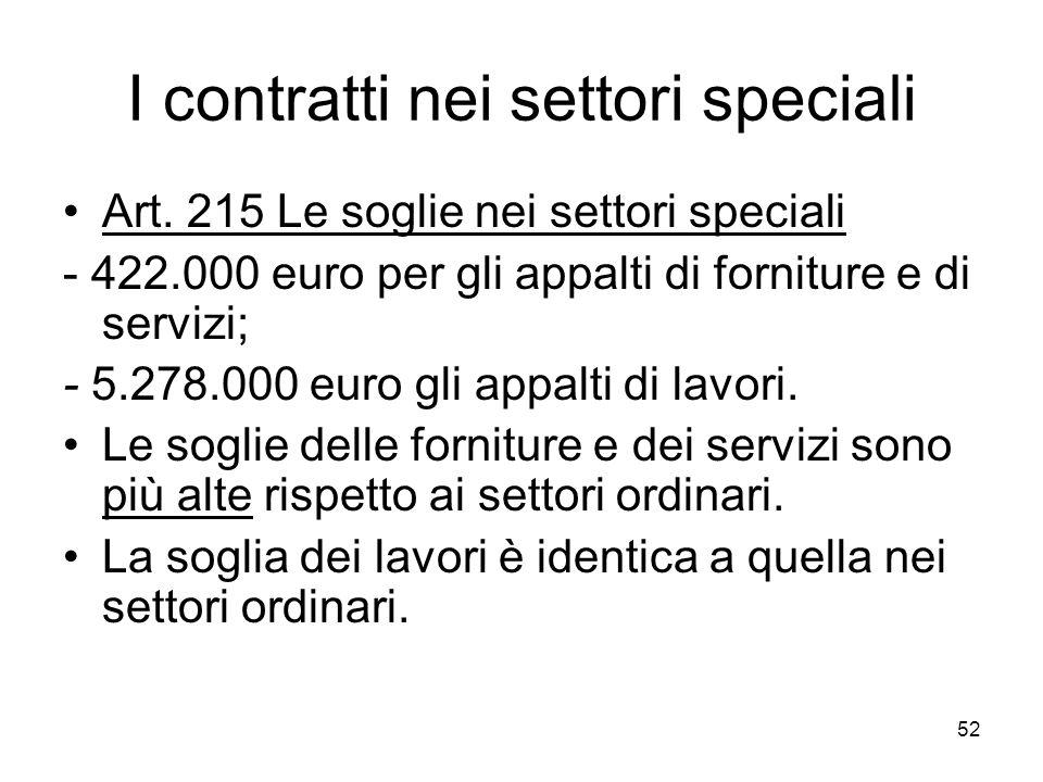 52 I contratti nei settori speciali Art. 215 Le soglie nei settori speciali - 422.000 euro per gli appalti di forniture e di servizi; - 5.278.000 euro