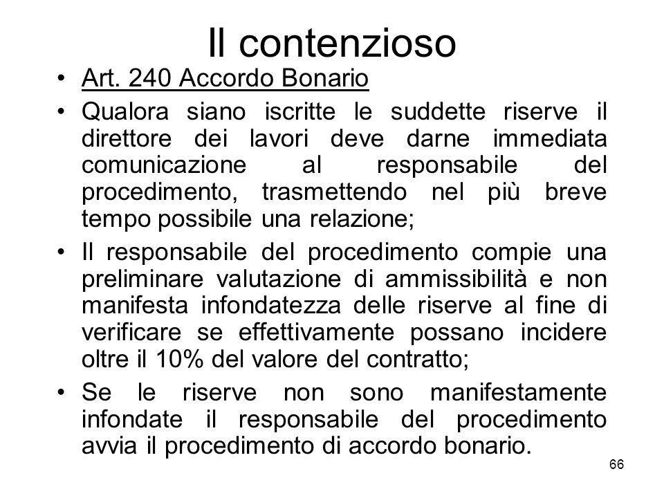 66 Il contenzioso Art. 240 Accordo Bonario Qualora siano iscritte le suddette riserve il direttore dei lavori deve darne immediata comunicazione al re