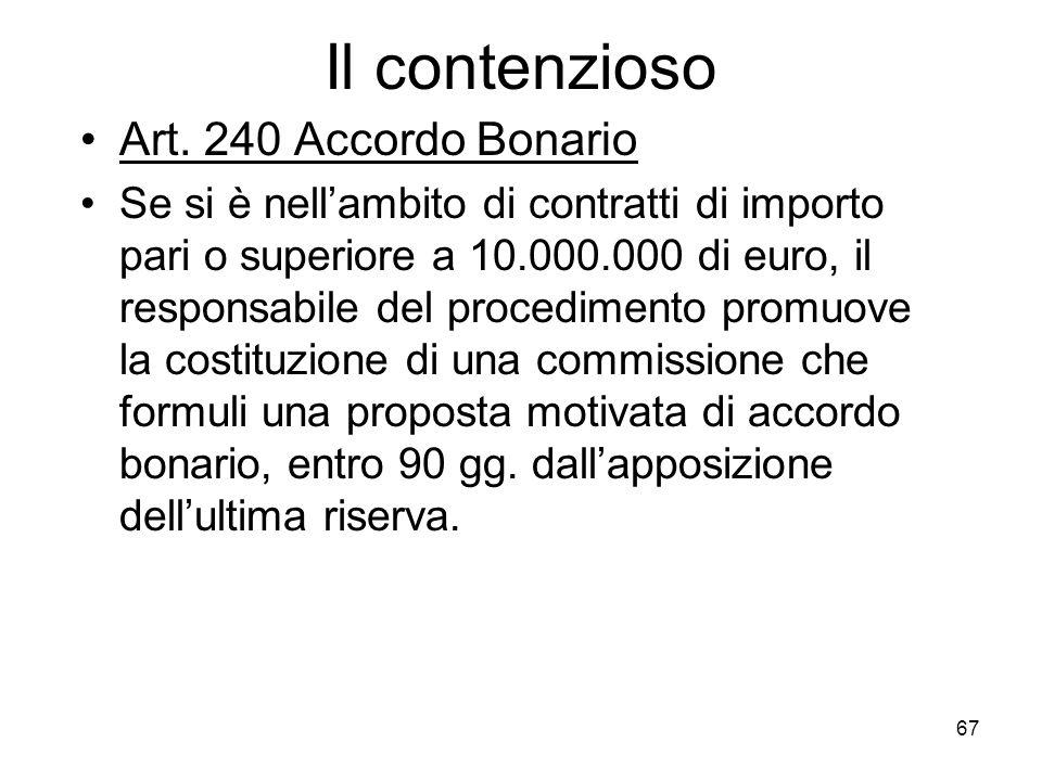 67 Il contenzioso Art. 240 Accordo Bonario Se si è nellambito di contratti di importo pari o superiore a 10.000.000 di euro, il responsabile del proce