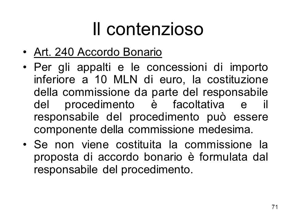 71 Il contenzioso Art. 240 Accordo Bonario Per gli appalti e le concessioni di importo inferiore a 10 MLN di euro, la costituzione della commissione d