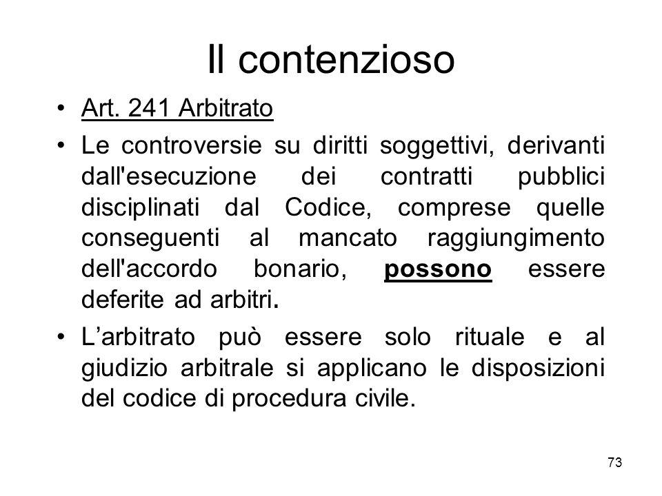 73 Il contenzioso Art. 241 Arbitrato Le controversie su diritti soggettivi, derivanti dall'esecuzione dei contratti pubblici disciplinati dal Codice,