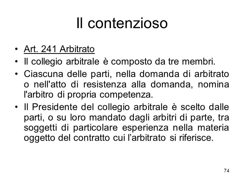 74 Il contenzioso Art. 241 Arbitrato Il collegio arbitrale è composto da tre membri. Ciascuna delle parti, nella domanda di arbitrato o nell'atto di r
