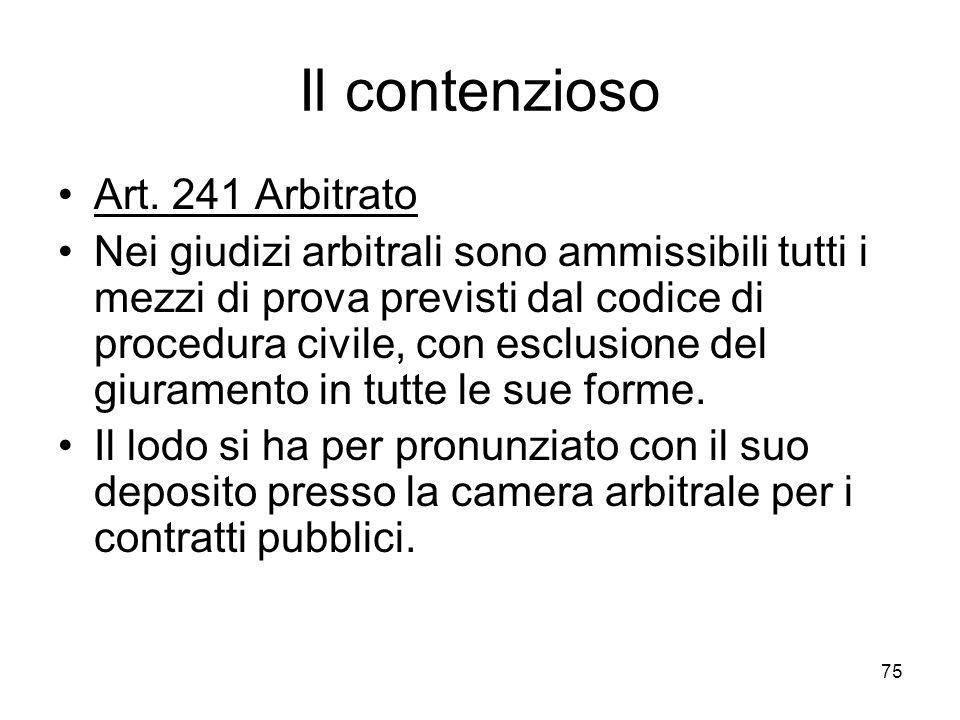 75 Il contenzioso Art. 241 Arbitrato Nei giudizi arbitrali sono ammissibili tutti i mezzi di prova previsti dal codice di procedura civile, con esclus