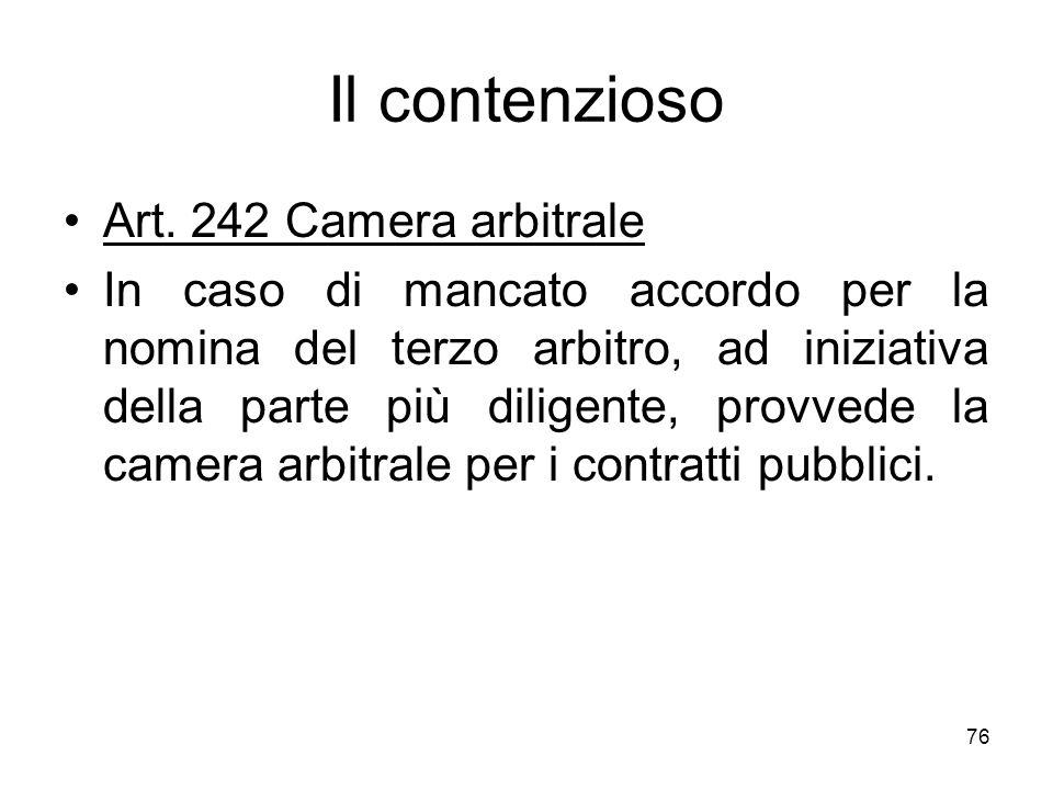 76 Il contenzioso Art. 242 Camera arbitrale In caso di mancato accordo per la nomina del terzo arbitro, ad iniziativa della parte più diligente, provv