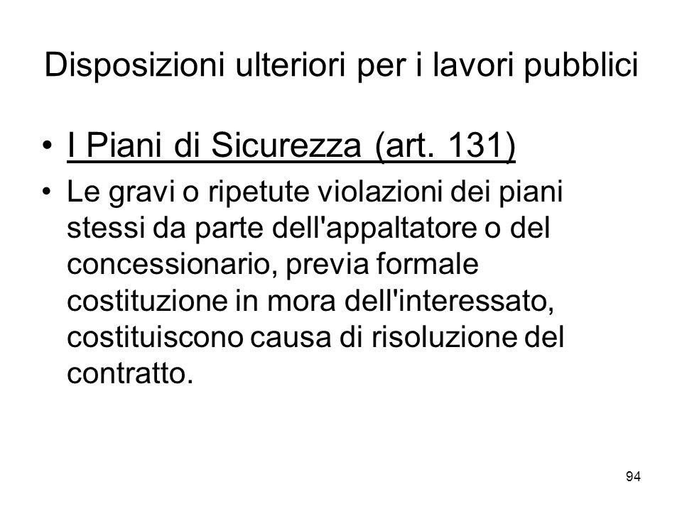 94 Disposizioni ulteriori per i lavori pubblici I Piani di Sicurezza (art. 131) Le gravi o ripetute violazioni dei piani stessi da parte dell'appaltat