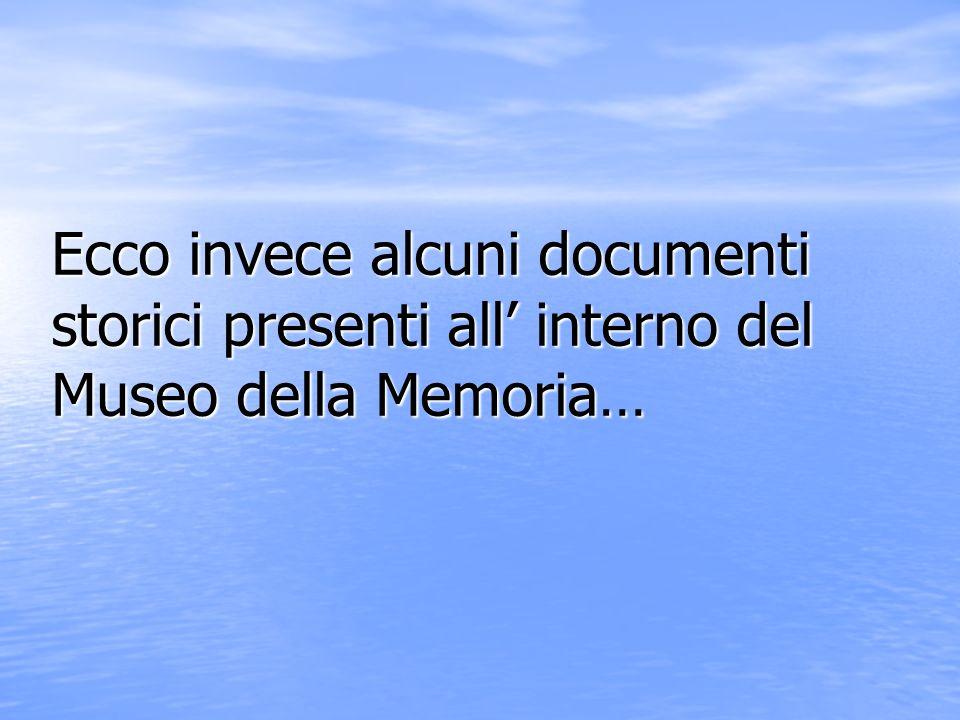 Ecco invece alcuni documenti storici presenti all interno del Museo della Memoria…