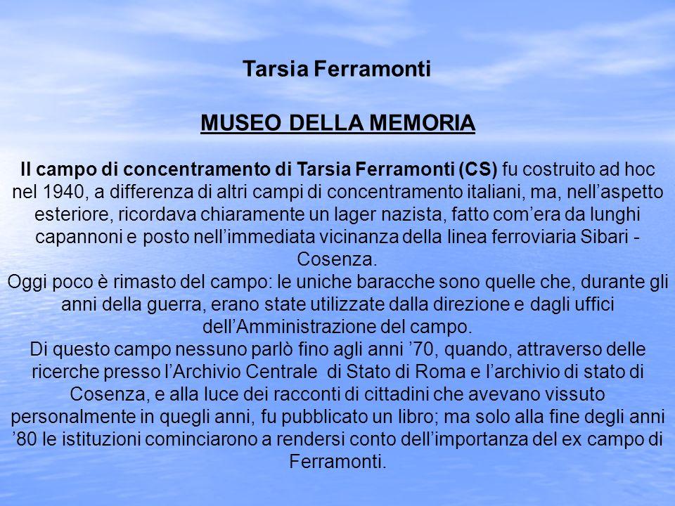 Tarsia Ferramonti MUSEO DELLA MEMORIA Il campo di concentramento di Tarsia Ferramonti (CS) fu costruito ad hoc nel 1940, a differenza di altri campi d