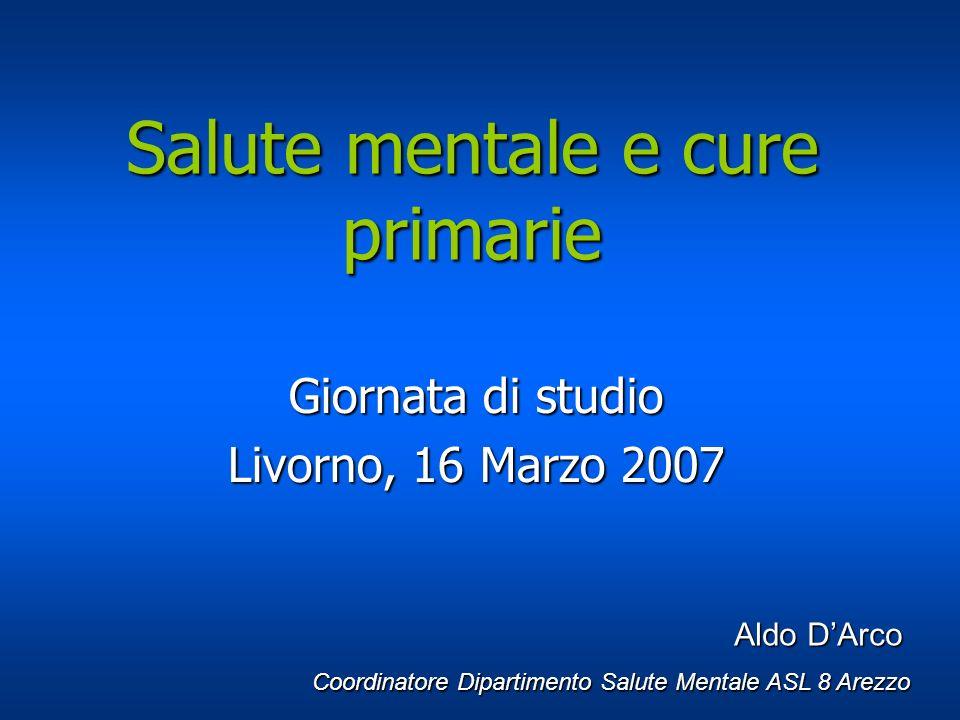 Salute mentale e cure primarie Giornata di studio Livorno, 16 Marzo 2007 Aldo DArco Aldo DArco Coordinatore Dipartimento Salute Mentale ASL 8 Arezzo