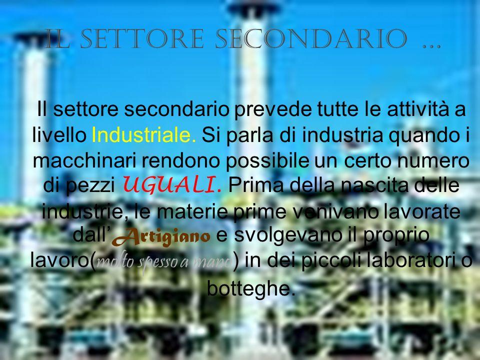 Il settore secondario … Il settore secondario prevede tutte le attività a livello Industriale. Si parla di industria quando i macchinari rendono possi