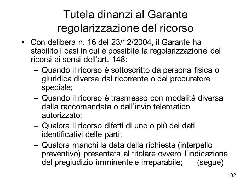 102 Tutela dinanzi al Garante regolarizzazione del ricorso Con delibera n. 16 del 23/12/2004, il Garante ha stabilito i casi in cui è possibile la reg