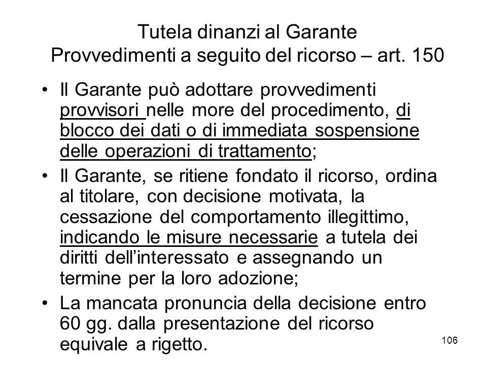 106 Tutela dinanzi al Garante Provvedimenti a seguito del ricorso – art. 150 Il Garante può adottare provvedimenti provvisori nelle more del procedime